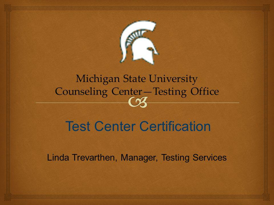 Linda Trevarthen, Manager, Testing Services Michigan State University Counseling CenterTesting Office Test Center Certification