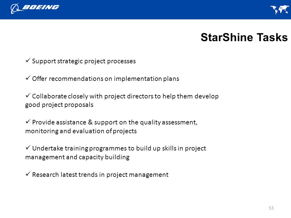 53 StarShine Tasks Support strategic project processes Offer recommendations on implementation plans Collaborate closely with project directors to help them develop good project proposals Provide assistance & support on the quality assessment, monitoring and evaluation of projects Undertake training programmes to build up skills in project management and capacity building Research latest trends in project management