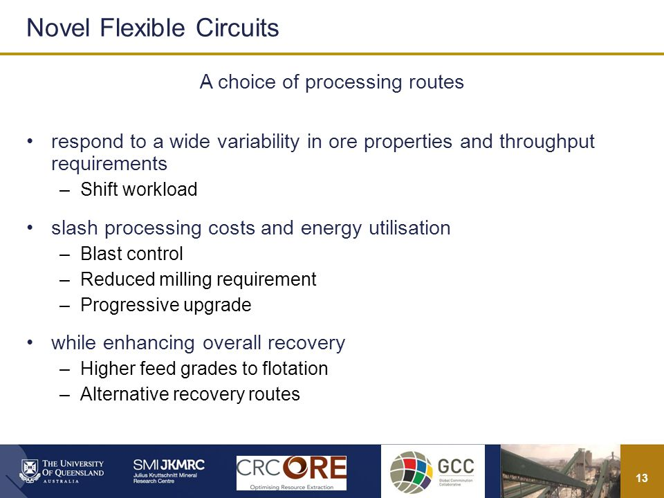 13 A choice of processing routes respond to a wide variability in ore properties and throughput requirements –Shift workload slash processing costs and energy utilisation –Blast control –Reduced milling requirement –Progressive upgrade while enhancing overall recovery –Higher feed grades to flotation –Alternative recovery routes Novel Flexible Circuits