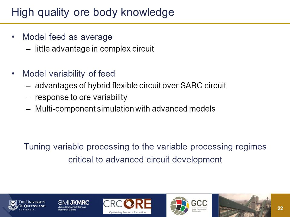 22 Model feed as average –little advantage in complex circuit Model variability of feed –advantages of hybrid flexible circuit over SABC circuit –response to ore variability –Multi-component simulation with advanced models Tuning variable processing to the variable processing regimes critical to advanced circuit development High quality ore body knowledge