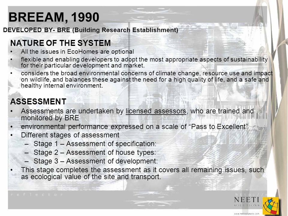 BREEAM, 1990 DEVELOPED BY- BRE (Building Research Establishment) NATURE OF THE SYSTEM All the issues in EcoHomes are optional flexible and enabling developers to adopt the most appropriate aspects of sustainability for their particular development and market.