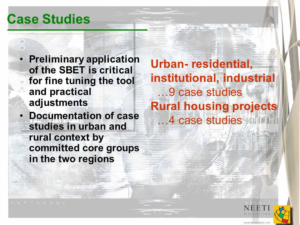 Preliminary application of the SBET is critical for fine tuning the tool and practical adjustments Documentation of case studies in urban and rural context by committed core groups in the two regions Case Studies Urban- residential, institutional, industrial …9 case studies Rural housing projects …4 case studies