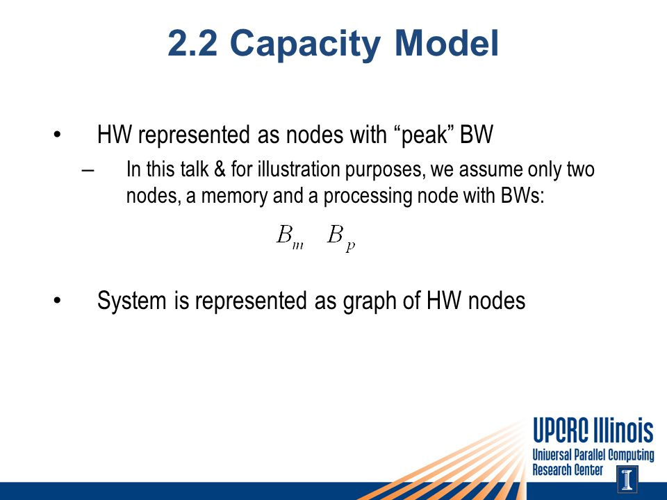 2.2 Capacity Model HW represented as nodes with peak BW – In this talk & for illustration purposes, we assume only two nodes, a memory and a processin