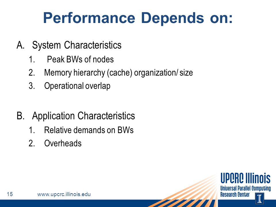 Performance Depends on: A.System Characteristics 1.Peak BWs of nodes 2.Memory hierarchy (cache) organization/ size 3.Operational overlap B.Application