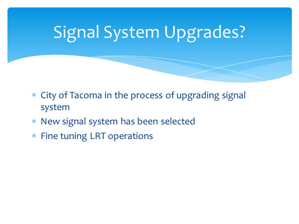 City of Tacoma in the process of upgrading signal system New signal system has been selected Fine tuning LRT operations Signal System Upgrades?