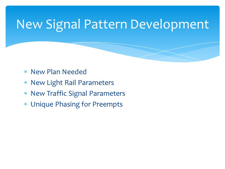 New Plan Needed New Light Rail Parameters New Traffic Signal Parameters Unique Phasing for Preempts New Signal Pattern Development