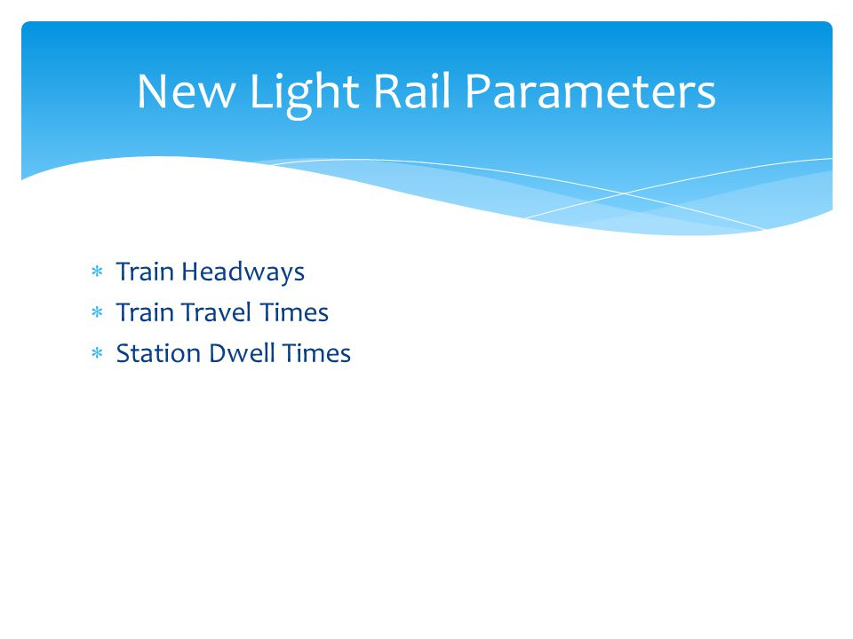 Train Headways Train Travel Times Station Dwell Times New Light Rail Parameters