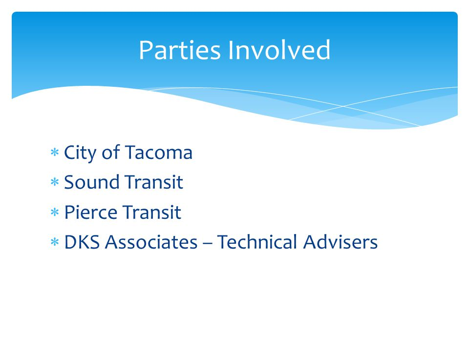 City of Tacoma Sound Transit Pierce Transit DKS Associates – Technical Advisers Parties Involved