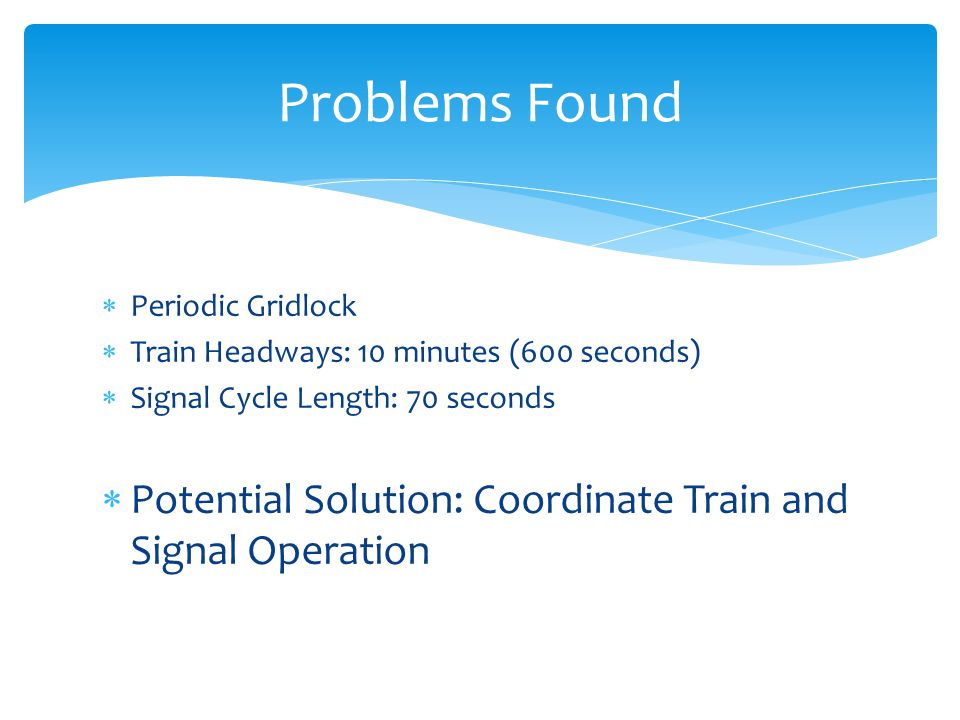 Periodic Gridlock Train Headways: 10 minutes (600 seconds) Signal Cycle Length: 70 seconds Potential Solution: Coordinate Train and Signal Operation Problems Found