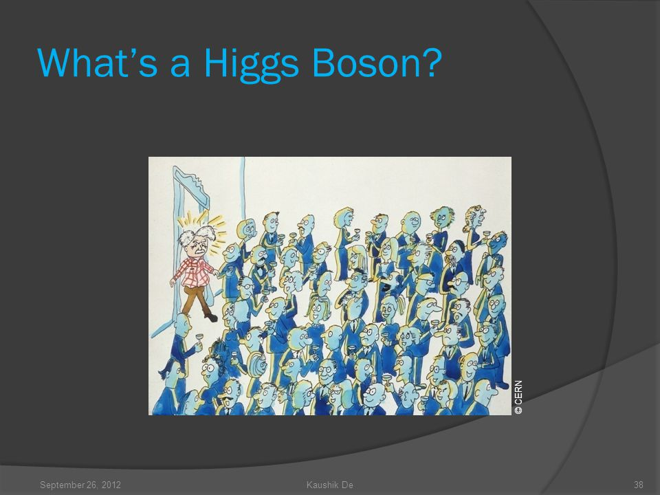 Whats a Higgs Boson? © CERN 38September 26, 2012Kaushik De