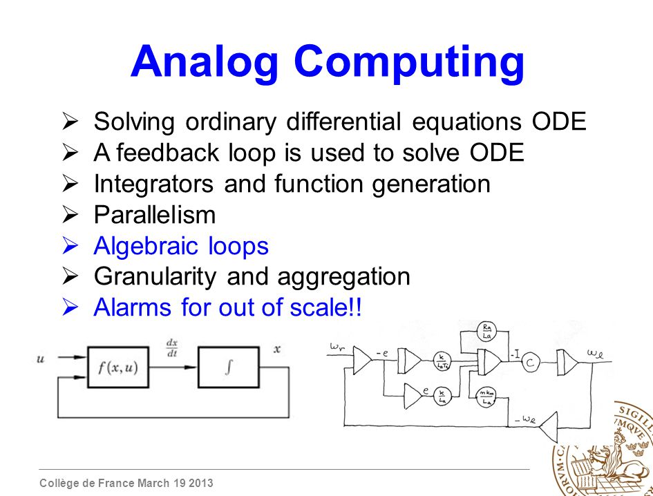 Collège de France March 19 2013 Analog Computing Solving ordinary differential equations ODE A feedback loop is used to solve ODE Integrators and function generation Parallelism Algebraic loops Granularity and aggregation Alarms for out of scale!!