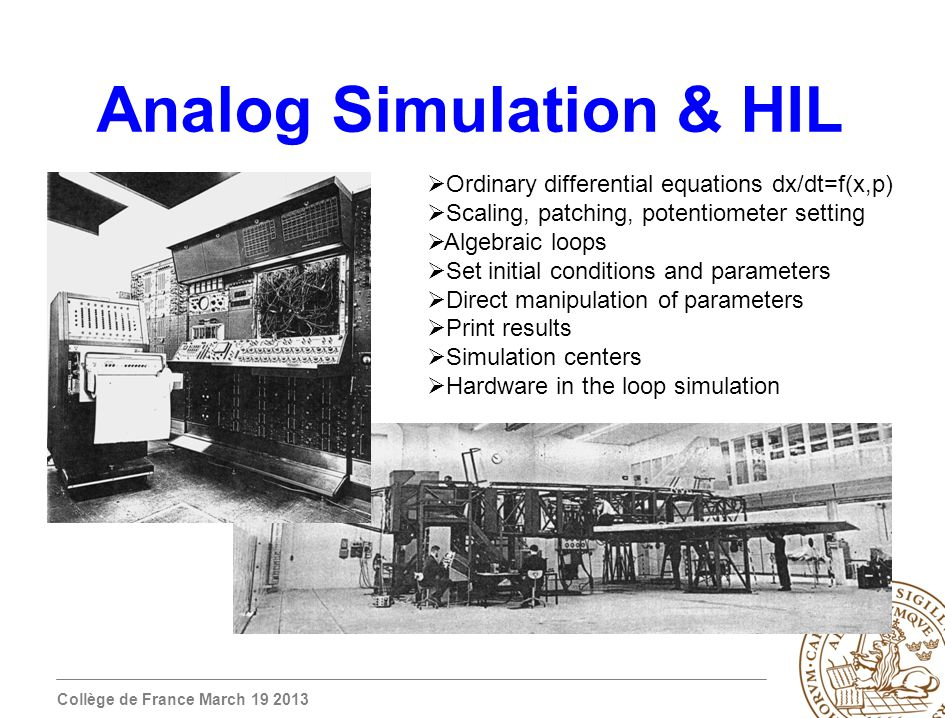 Collège de France March 19 2013 Analog Simulation & HIL Ordinary differential equations dx/dt=f(x,p) Scaling, patching, potentiometer setting Algebraic loops Set initial conditions and parameters Direct manipulation of parameters Print results Simulation centers Hardware in the loop simulation