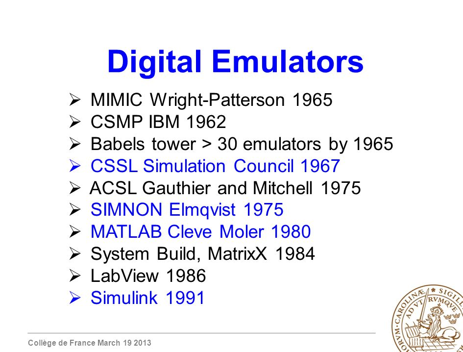 Collège de France March 19 2013 Digital Emulators MIMIC Wright-Patterson 1965 CSMP IBM 1962 Babels tower > 30 emulators by 1965 CSSL Simulation Council 1967 ACSL Gauthier and Mitchell 1975 SIMNON Elmqvist 1975 MATLAB Cleve Moler 1980 System Build, MatrixX 1984 LabView 1986 Simulink 1991