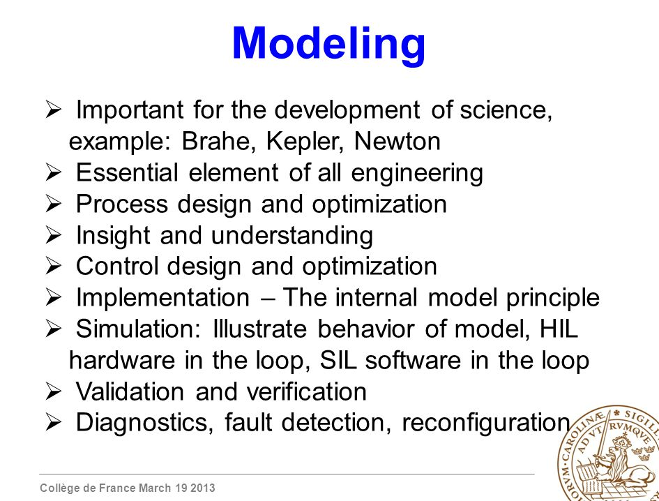 Collège de France March 19 2013 Modeling Important for the development of science, example: Brahe, Kepler, Newton Essential element of all engineering Process design and optimization Insight and understanding Control design and optimization Implementation – The internal model principle Simulation: Illustrate behavior of model, HIL hardware in the loop, SIL software in the loop Validation and verification Diagnostics, fault detection, reconfiguration
