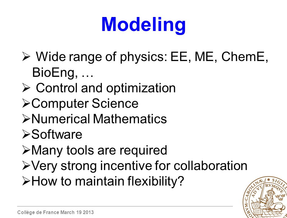 Collège de France March 19 2013 Modeling Wide range of physics: EE, ME, ChemE, BioEng, … Control and optimization Computer Science Numerical Mathematics Software Many tools are required Very strong incentive for collaboration How to maintain flexibility