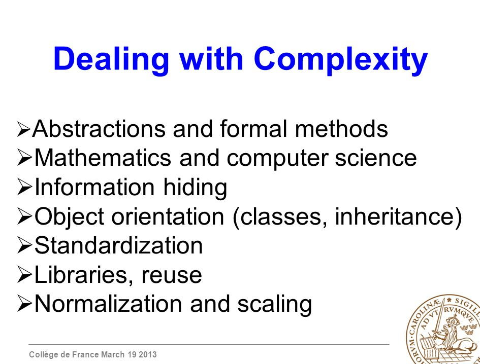 Collège de France March 19 2013 Dealing with Complexity Abstractions and formal methods Mathematics and computer science Information hiding Object orientation (classes, inheritance) Standardization Libraries, reuse Normalization and scaling