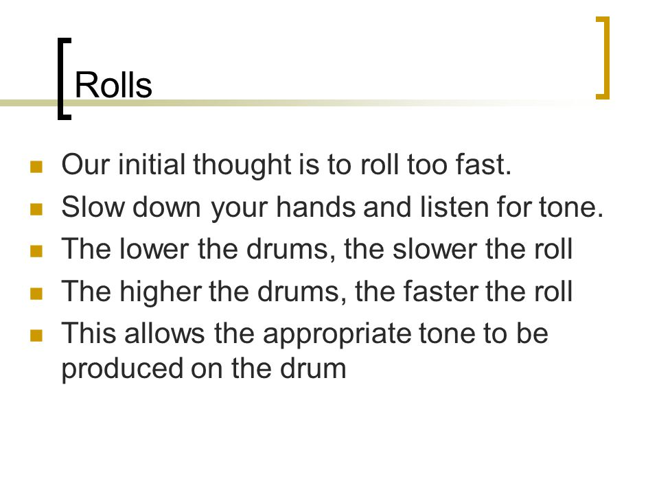 Rolls Our initial thought is to roll too fast. Slow down your hands and listen for tone.