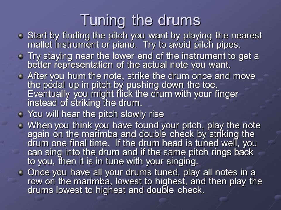 Tuning the drums Start by finding the pitch you want by playing the nearest mallet instrument or piano.
