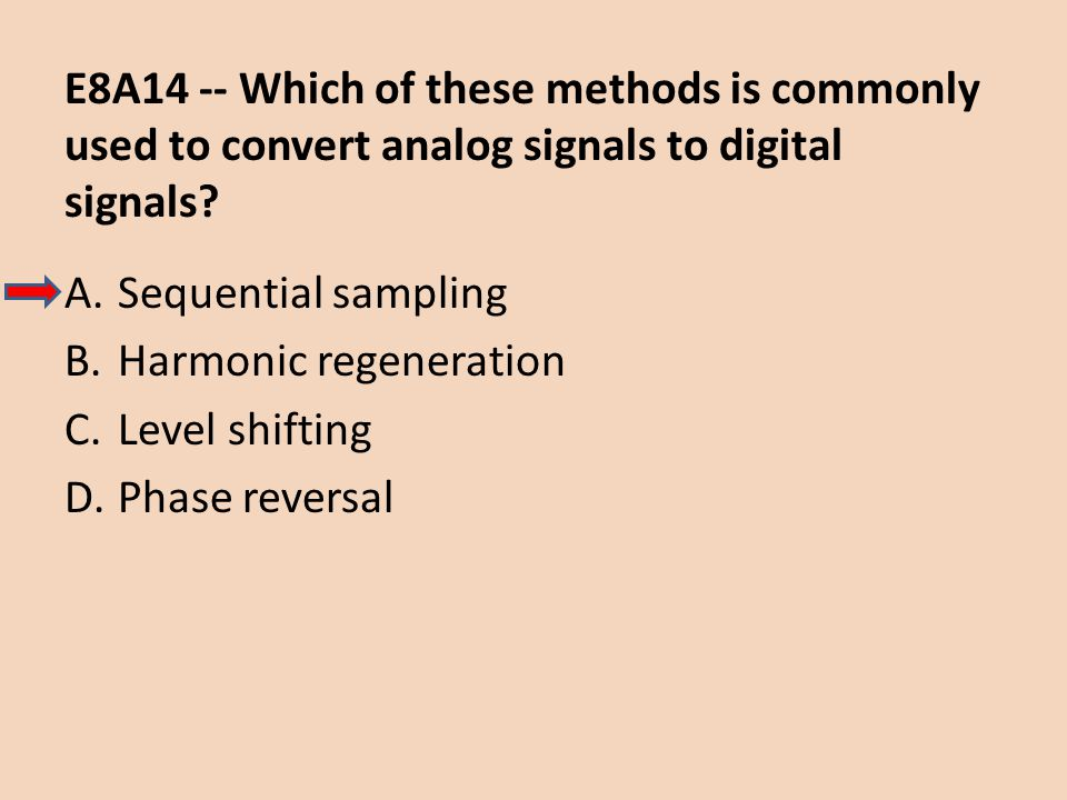 E8A14 -- Which of these methods is commonly used to convert analog signals to digital signals? A.Sequential sampling B.Harmonic regeneration C.Level s