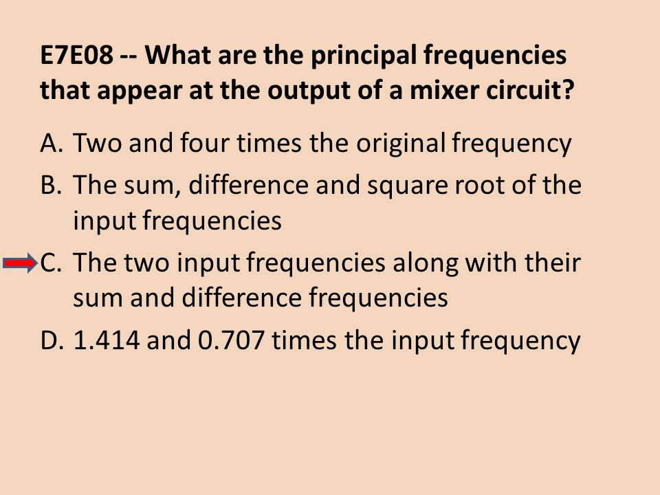 E7E08 -- What are the principal frequencies that appear at the output of a mixer circuit? A.Two and four times the original frequency B.The sum, diffe