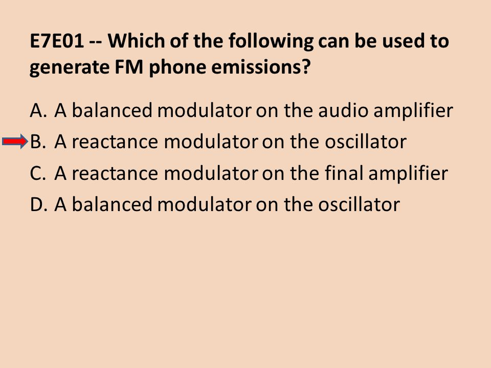 E7E01 -- Which of the following can be used to generate FM phone emissions? A.A balanced modulator on the audio amplifier B.A reactance modulator on t