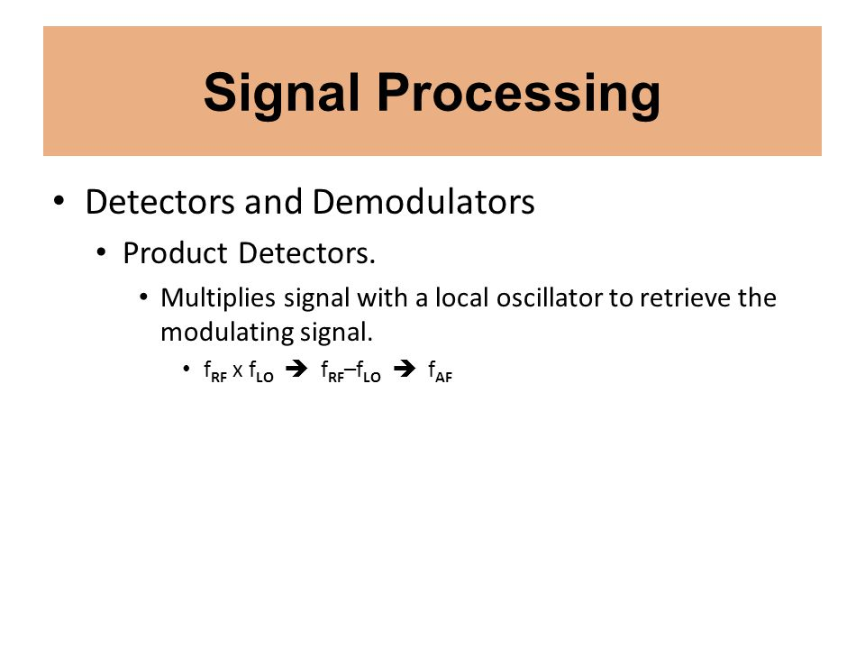 Signal Processing Detectors and Demodulators Product Detectors. Multiplies signal with a local oscillator to retrieve the modulating signal. f RF x f