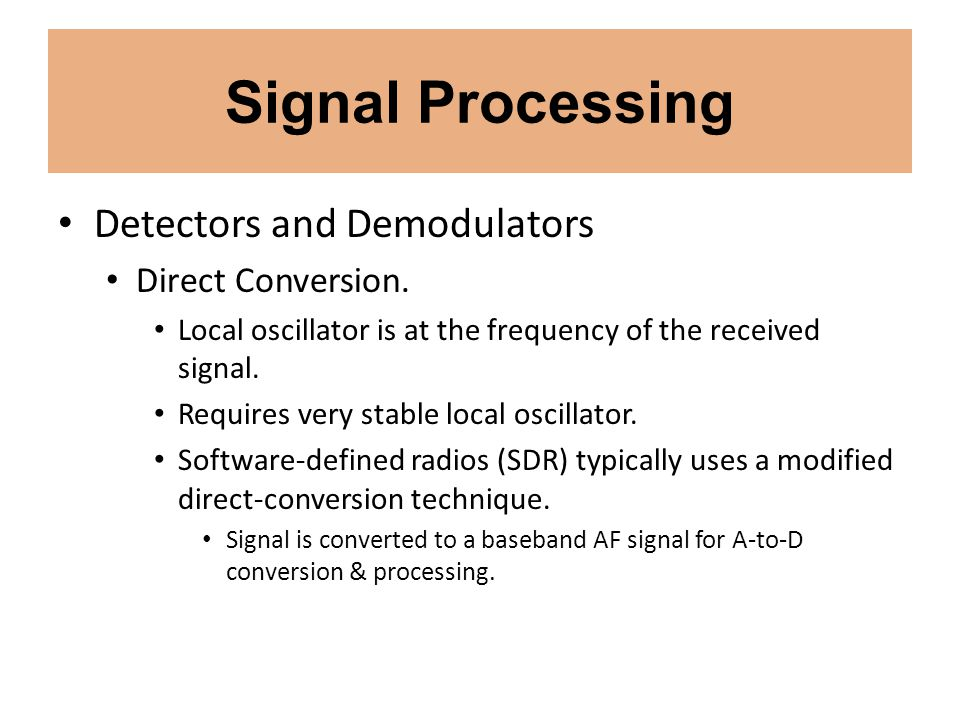 Signal Processing Detectors and Demodulators Direct Conversion. Local oscillator is at the frequency of the received signal. Requires very stable loca
