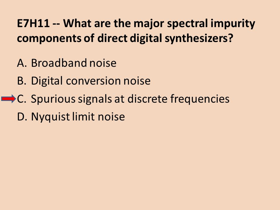 E7H11 -- What are the major spectral impurity components of direct digital synthesizers? A.Broadband noise B.Digital conversion noise C.Spurious signa