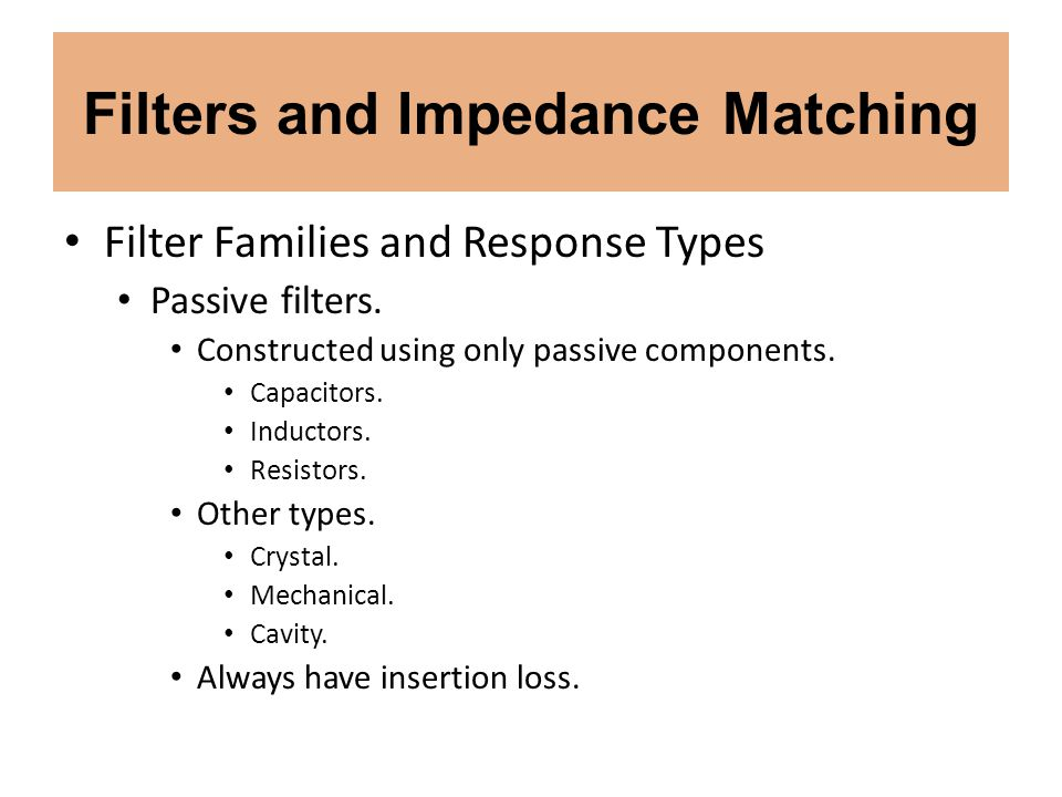 Filters and Impedance Matching Filter Families and Response Types Passive filters. Constructed using only passive components. Capacitors. Inductors. R