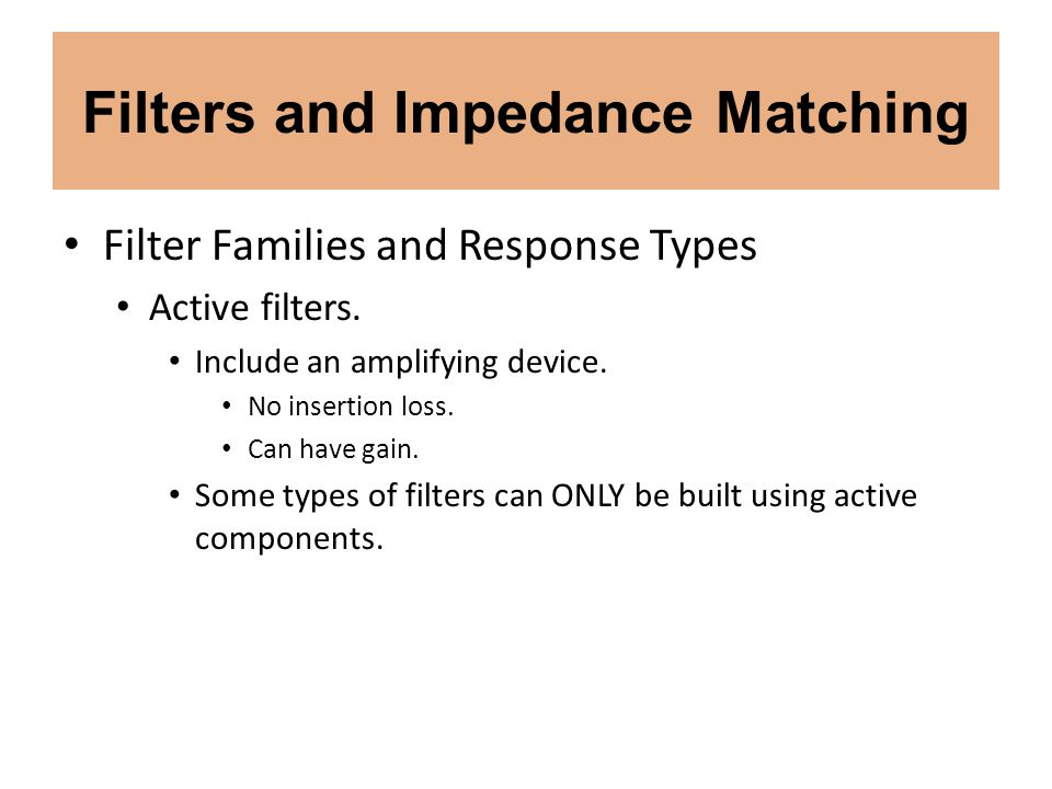 Filters and Impedance Matching Filter Families and Response Types Active filters. Include an amplifying device. No insertion loss. Can have gain. Some