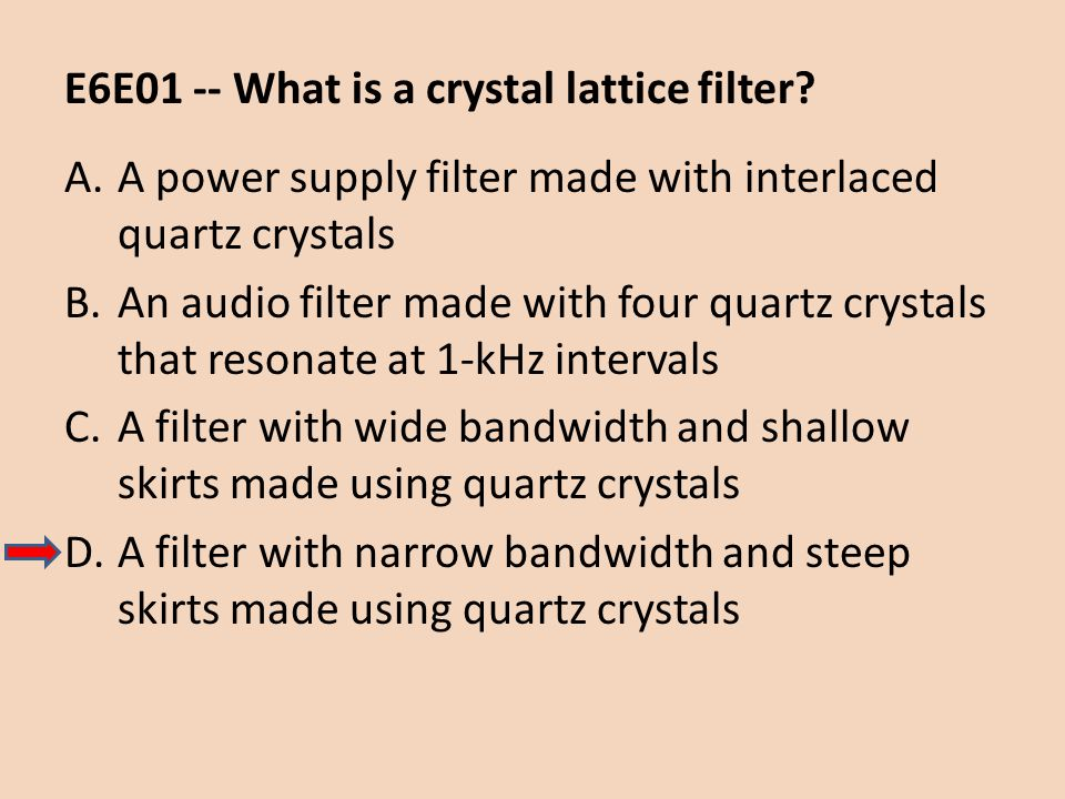 E6E01 -- What is a crystal lattice filter? A.A power supply filter made with interlaced quartz crystals B.An audio filter made with four quartz crysta