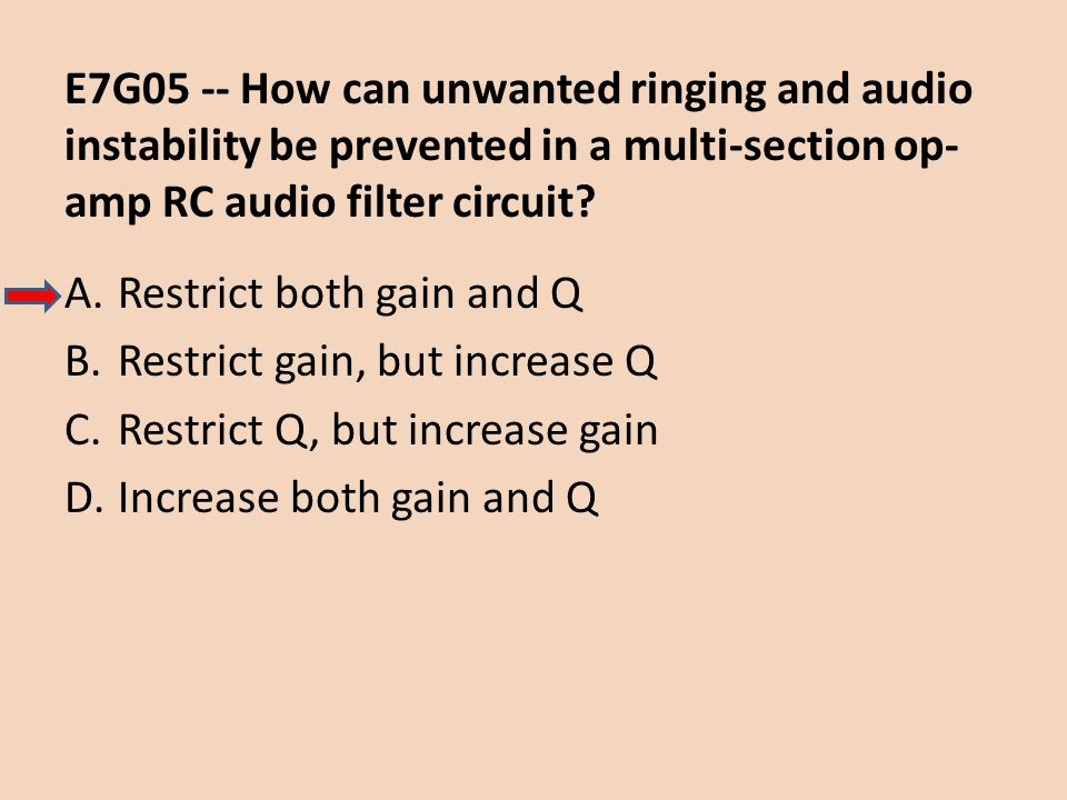 E7G05 -- How can unwanted ringing and audio instability be prevented in a multi-section op- amp RC audio filter circuit? A.Restrict both gain and Q B.