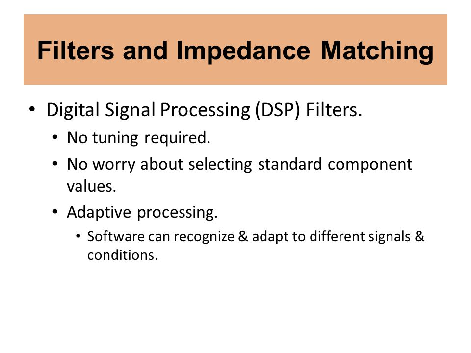 Filters and Impedance Matching Digital Signal Processing (DSP) Filters. No tuning required. No worry about selecting standard component values. Adapti