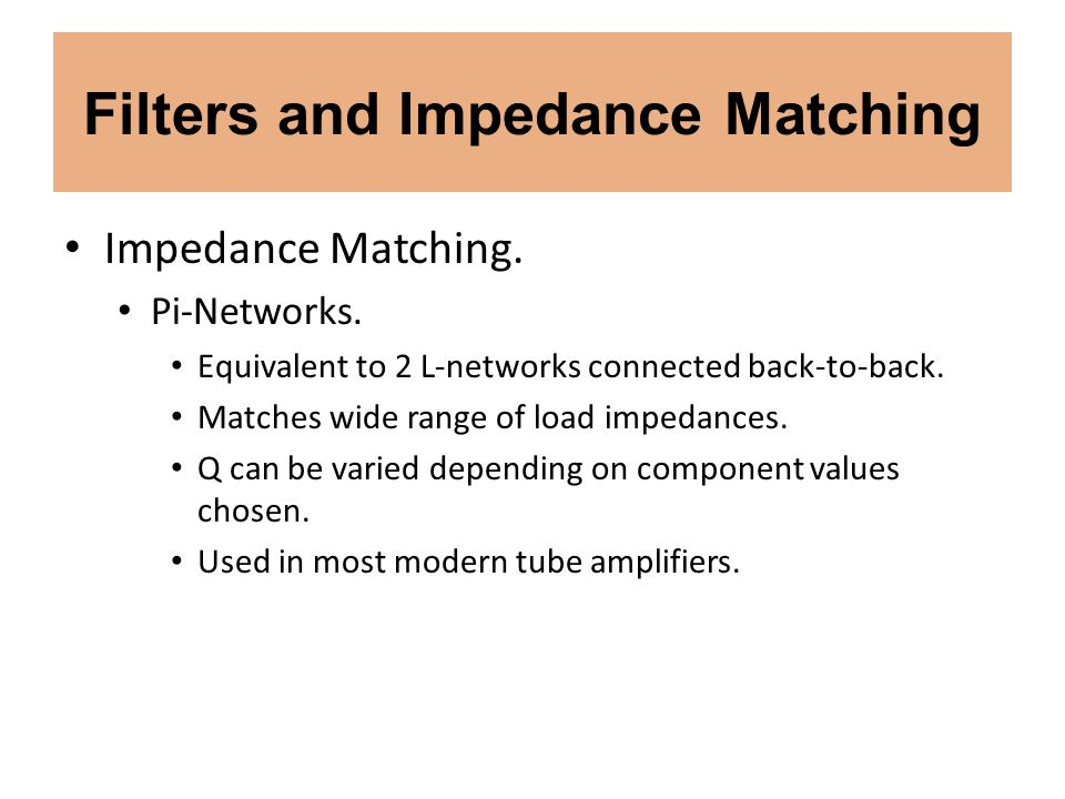 Filters and Impedance Matching Impedance Matching. Pi-Networks. Equivalent to 2 L-networks connected back-to-back. Matches wide range of load impedanc