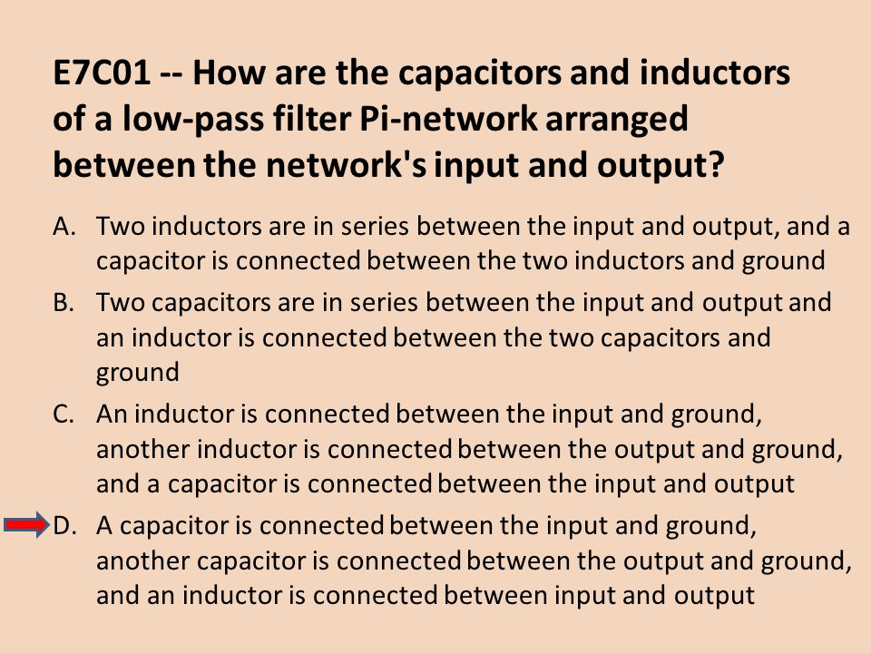 E7C01 -- How are the capacitors and inductors of a low-pass filter Pi-network arranged between the network's input and output? A.Two inductors are in