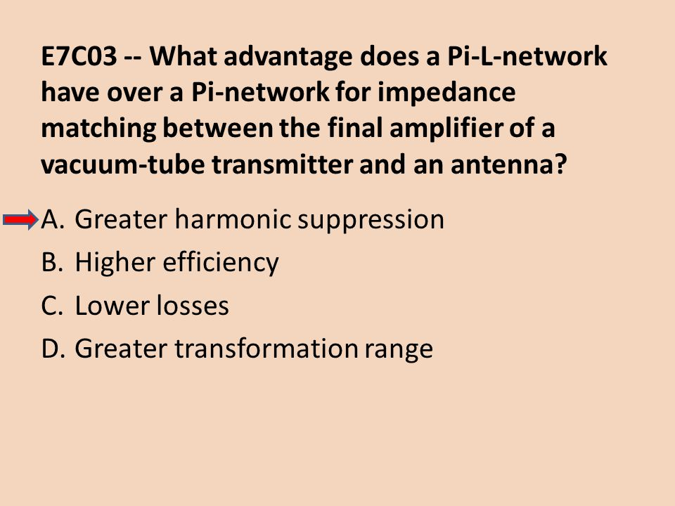 E7C03 -- What advantage does a Pi-L-network have over a Pi-network for impedance matching between the final amplifier of a vacuum-tube transmitter and