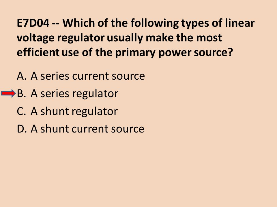 E7D04 -- Which of the following types of linear voltage regulator usually make the most efficient use of the primary power source? A.A series current