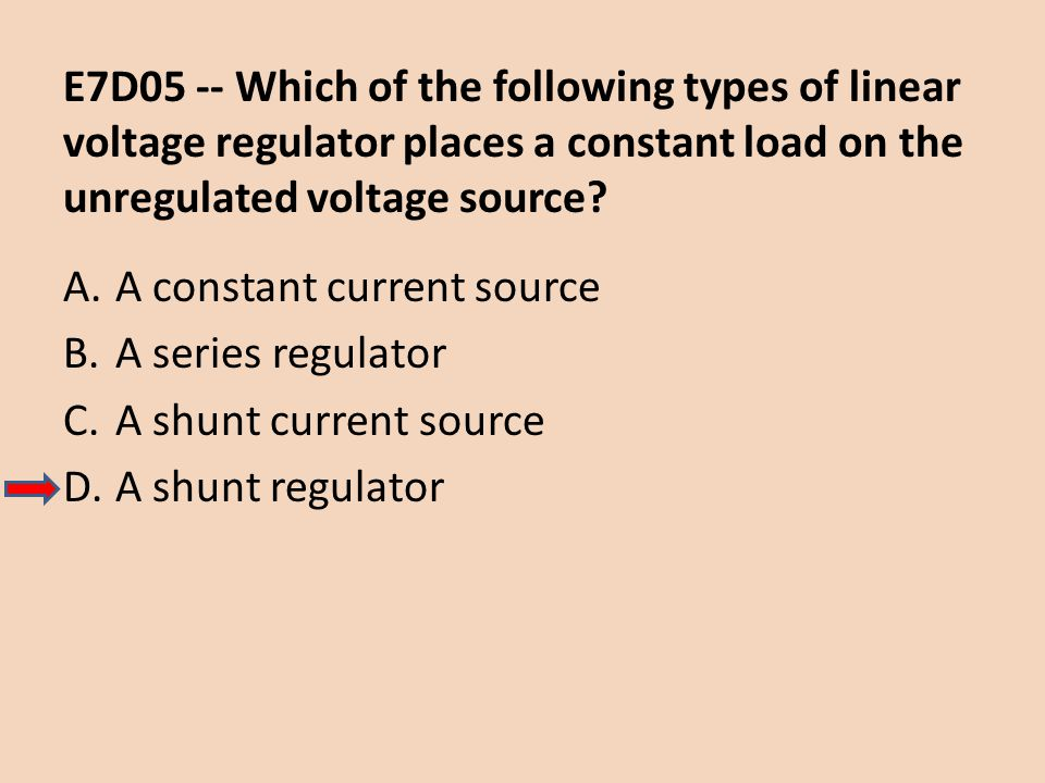 E7D05 -- Which of the following types of linear voltage regulator places a constant load on the unregulated voltage source? A.A constant current sourc