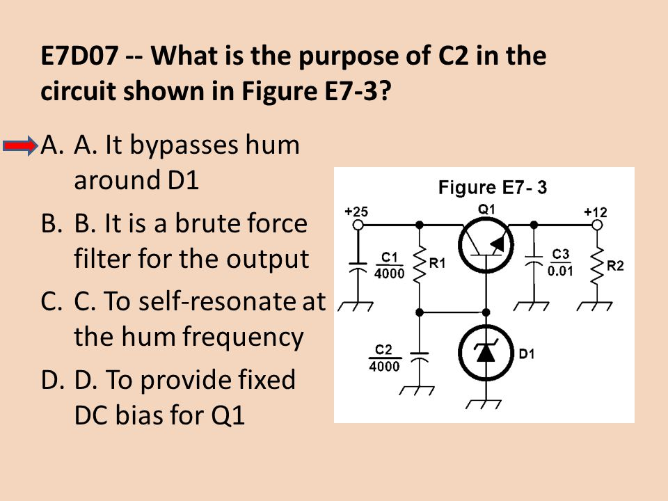 E7D07 -- What is the purpose of C2 in the circuit shown in Figure E7-3? A.A. It bypasses hum around D1 B.B. It is a brute force filter for the output