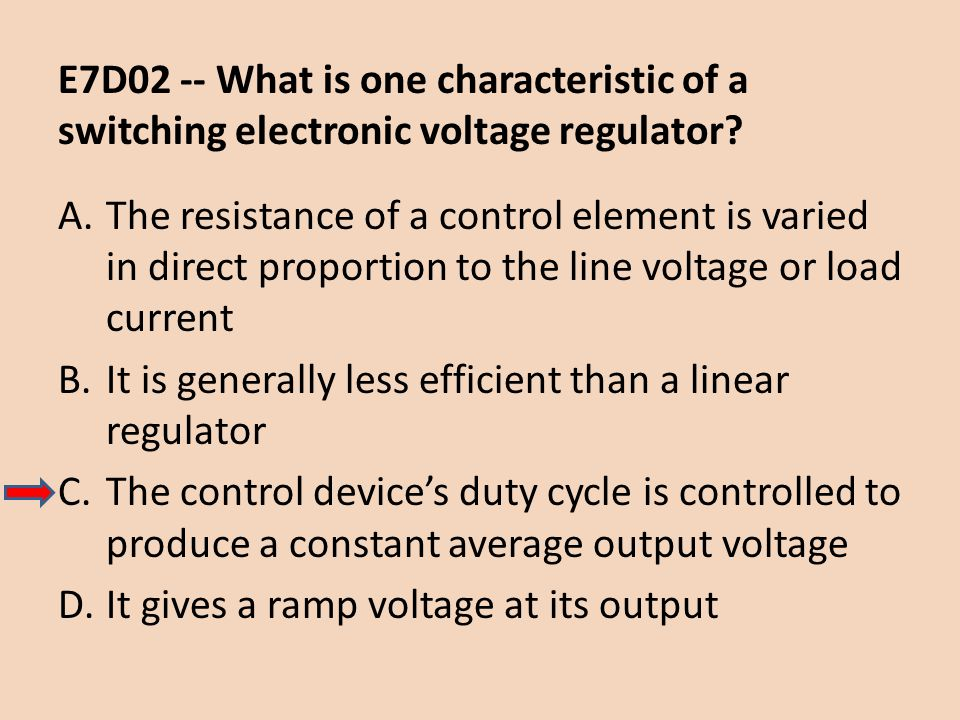 E7D02 -- What is one characteristic of a switching electronic voltage regulator? A.The resistance of a control element is varied in direct proportion