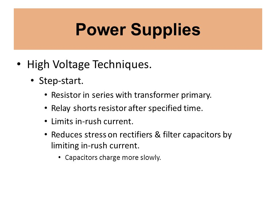 Power Supplies High Voltage Techniques. Step-start. Resistor in series with transformer primary. Relay shorts resistor after specified time. Limits in