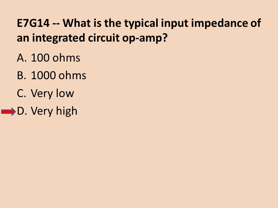 E7G14 -- What is the typical input impedance of an integrated circuit op-amp? A.100 ohms B.1000 ohms C.Very low D.Very high