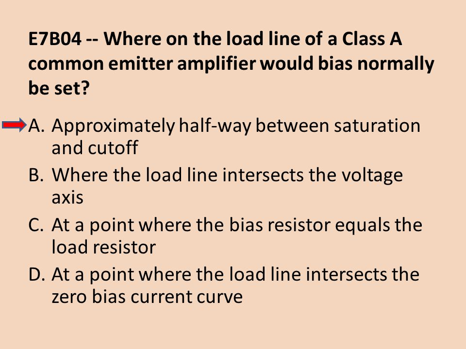 E7B04 -- Where on the load line of a Class A common emitter amplifier would bias normally be set? A.Approximately half-way between saturation and cuto