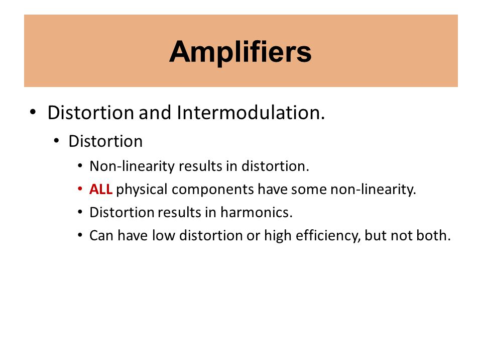 Amplifiers Distortion and Intermodulation. Distortion Non-linearity results in distortion. ALL physical components have some non-linearity. Distortion