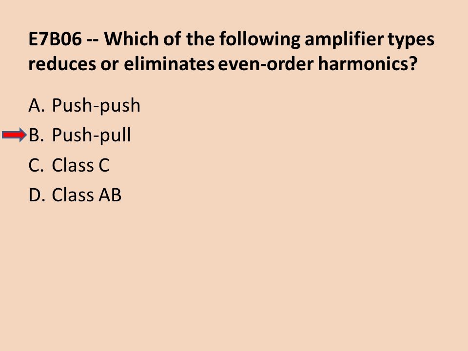 E7B06 -- Which of the following amplifier types reduces or eliminates even-order harmonics? A.Push-push B.Push-pull C.Class C D.Class AB