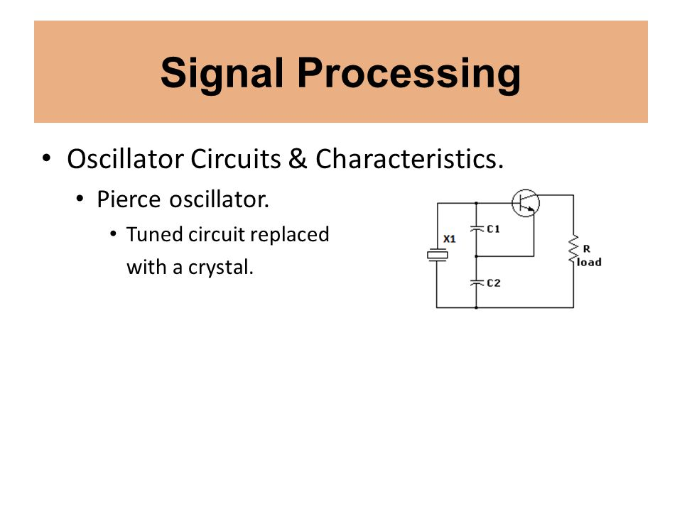 Signal Processing Oscillator Circuits & Characteristics. Pierce oscillator. Tuned circuit replaced with a crystal.