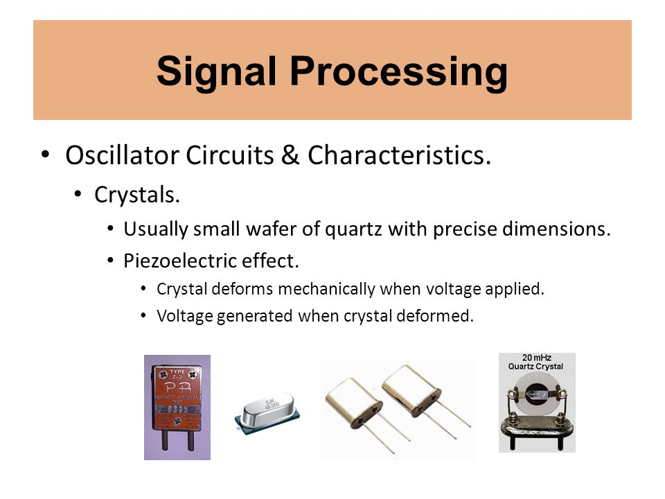 Signal Processing Oscillator Circuits & Characteristics. Crystals. Usually small wafer of quartz with precise dimensions. Piezoelectric effect. Crysta