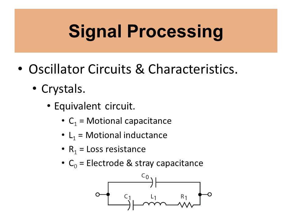 Signal Processing Oscillator Circuits & Characteristics. Crystals. Equivalent circuit. C 1 = Motional capacitance L 1 = Motional inductance R 1 = Loss