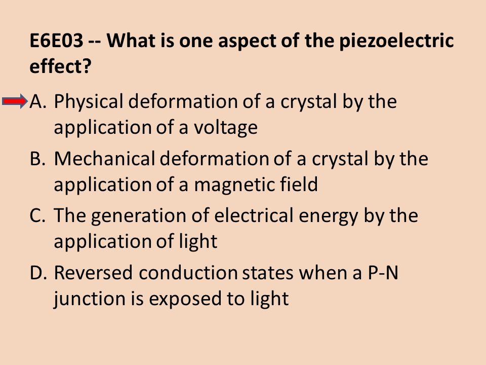 E6E03 -- What is one aspect of the piezoelectric effect? A.Physical deformation of a crystal by the application of a voltage B.Mechanical deformation