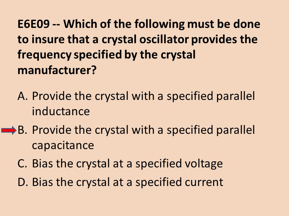 E6E09 -- Which of the following must be done to insure that a crystal oscillator provides the frequency specified by the crystal manufacturer? A.Provi